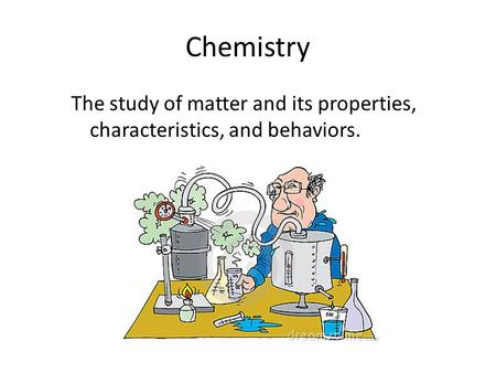 Chemistry The study of matter and its properties, characteristics, and behaviors.