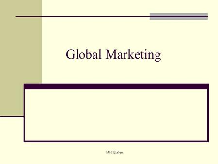 M.N. Elahee Global Marketing. M.N. Elahee International Marketing: A Definition Global or international marketing is defined as the performance of business.
