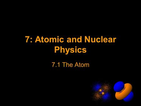 7: Atomic and Nuclear Physics 7.1 The Atom. Atomic Theory The Plum Pudding Model Negative charged electrons Positive charged mass.
