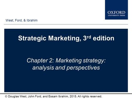 West, Ford, & Ibrahim © Douglas West, John Ford, and Essam Ibrahim, 2015. All rights reserved. Strategic Marketing, 3 rd edition Chapter 2: Marketing strategy: