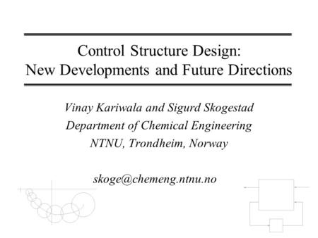 Control Structure Design: New Developments and Future Directions Vinay Kariwala and Sigurd Skogestad Department of Chemical Engineering NTNU, Trondheim,