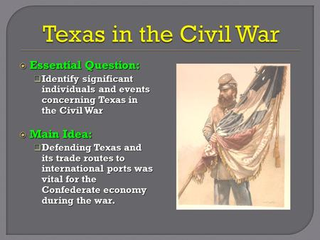  Essential Question:  Identify significant individuals and events concerning Texas in the Civil War  Main Idea:  Defending Texas and its trade routes.
