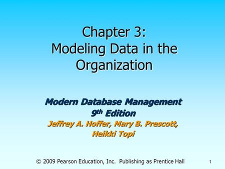 © 2009 Pearson Education, Inc. Publishing as Prentice Hall 1 Chapter 3: Modeling Data in the Organization Modern Database Management 9 th Edition Jeffrey.