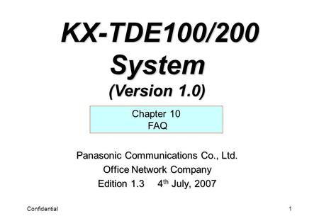 Confidential1 Panasonic Communications Co., Ltd. Office Network Company Edition 1.3 4 th July, 2007 Chapter 10 FAQ KX-TDE100/200 System (Version 1.0) KX-TDE100/200.