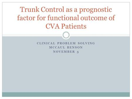 CLINICAL PROBLEM SOLVING MCCAUL BENSON NOVEMBER 5 Trunk Control as a prognostic factor for functional outcome of CVA Patients.