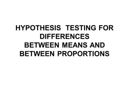 HYPOTHESIS TESTING FOR DIFFERENCES BETWEEN MEANS AND BETWEEN PROPORTIONS.