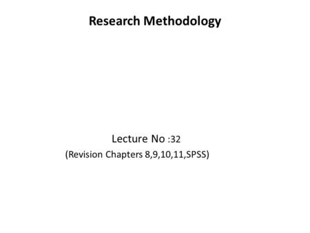 Research Methodology Lecture No :32 (Revision Chapters 8,9,10,11,SPSS)
