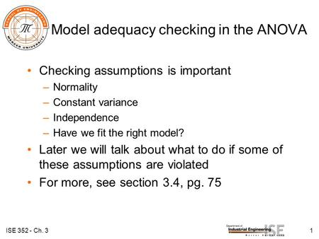 Model adequacy checking in the ANOVA Checking assumptions is important –Normality –Constant variance –Independence –Have we fit the right model? Later.