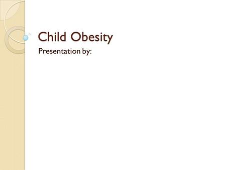 Child Obesity Presentation by:. CHILDHOOD OBESITY children who tend to have excessive body fat weight is beyond the normal weight common in children having.