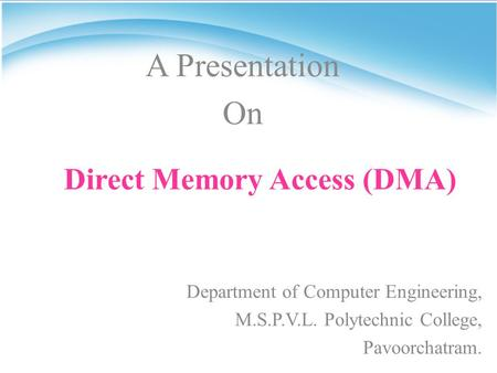 Direct Memory Access (DMA) Department of Computer Engineering, M.S.P.V.L. Polytechnic College, Pavoorchatram. A Presentation On.