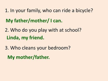 1. In your family, who can ride a bicycle? 2. Who do you play with at school? 3. Who cleans your bedroom? My father/mother/ I can. Linda, my friend. My.