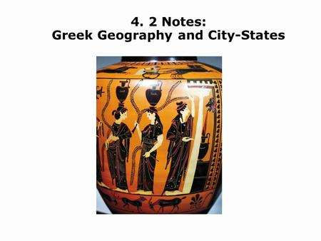 4. 2 Notes: Greek Geography and City-States. Understand how geography influenced the Greek city-states. Define the three types of government that developed.