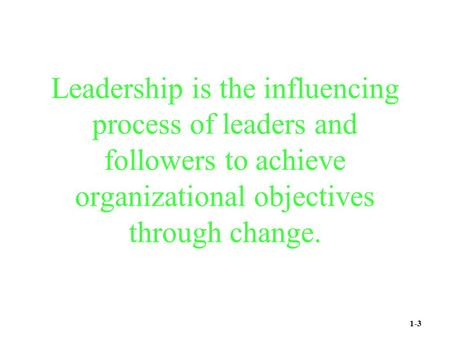 Leadership is the influencing process of leaders and followers to achieve organizational objectives through change. 1-3.