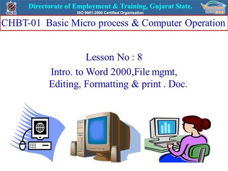 Lesson No : 8 Intro. to Word 2000,File mgmt, Editing, Formatting & print. Doc. CHBT-01 Basic Micro process & Computer Operation.