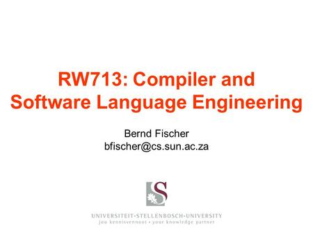 Bernd Fischer RW713: Compiler and Software Language Engineering.