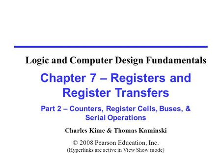 Charles Kime & Thomas Kaminski © 2008 Pearson Education, Inc. (Hyperlinks are active in View Show mode) Chapter 7 – Registers and Register Transfers Part.