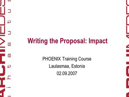 Writing the Proposal: Impact PHOENIX Training Course Laulasmaa, Estonia 02.09.2007.