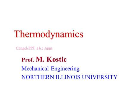 Thermodynamics Cengel-PPT a b c Apps Cengel-PPT abcApps Cengel-PPT abcApps Prof. M. Kostic Mechanical Engineering NORTHERN ILLINOIS UNIVERSITY.