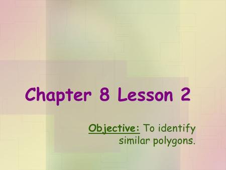 Chapter 8 Lesson 2 Objective: To identify similar polygons.