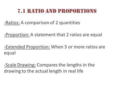 7.1 Ratio and Proportions -Ratios: A comparison of 2 quantities -Proportion: A statement that 2 ratios are equal -Extended Proportion: When 3 or more ratios.