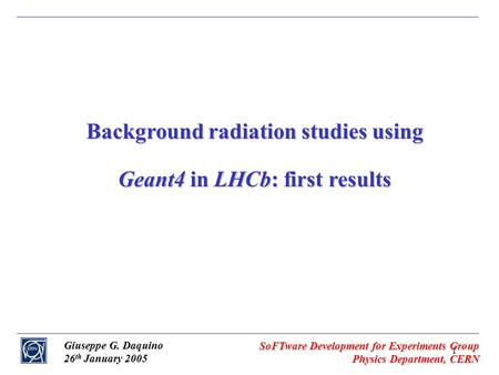 1 Giuseppe G. Daquino 26 th January 2005 SoFTware Development for Experiments Group Physics Department, CERN Background radiation studies using Geant4.