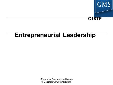 Entrepreneurial Leadership C18TP Enterprise Concepts and Issues © Goodfellow Publishers 2016.