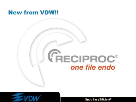 Endo Easy Efficient ® New from VDW!!. Endo Easy Efficient ® RECIPROC ® one file endo A Brand New Concept of Root Canal Preparation  With one file only.