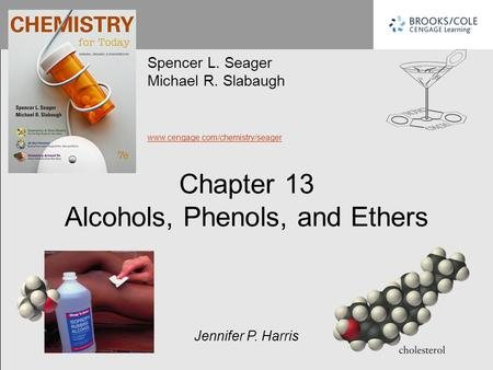 Chapter 13 Alcohols, Phenols, and Ethers Spencer L. Seager Michael R. Slabaugh www.cengage.com/chemistry/seager Jennifer P. Harris.