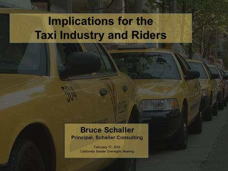 Implications for the Taxi Industry and Riders Bruce Schaller Principal, Schaller Consulting February 17, 2016 California Senate Oversight Hearing.