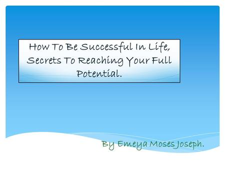 How To Be Successful In Life, Secrets To Reaching Your Full Potential. By Emeya Moses Joseph.