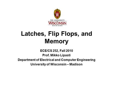 Latches, Flip Flops, and Memory ECE/CS 252, Fall 2010 Prof. Mikko Lipasti Department of Electrical and Computer Engineering University of Wisconsin – Madison.
