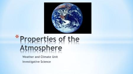 Weather and Climate Unit Investigative Science. * Meteorologists describe properties of the atmosphere using the following descriptors: * Temperature.