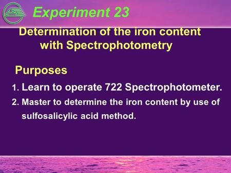 Experiment 23 Determination of the iron content with Spectrophotometry Purposes 1. Learn to operate 722 Spectrophotometer. 2. Master to determine the iron.