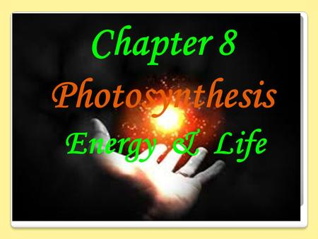 Chapter 8 Photosynthesis Energy & Life. ../Videos/RealPlayer%20Downloads/TeacherTube%20 Videos%20-%20Photosynthesis.wmv../Videos/RealPlayer%20Downloads/TeacherTube%20.