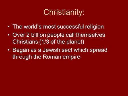 Christianity: The world's most successful religion Over 2 billion people call themselves Christians (1/3 of the planet) Began as a Jewish sect which spread.