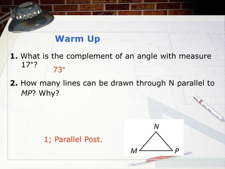 73° 1; Parallel Post. Warm Up 1. What is the complement of an angle with measure 17°? 2. How many lines can be drawn through N parallel to MP? Why?