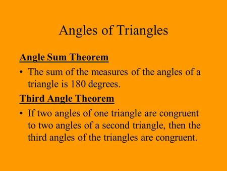 Angles of Triangles Angle Sum Theorem The sum of the measures of the angles of a triangle is 180 degrees. Third Angle Theorem If two angles of one triangle.