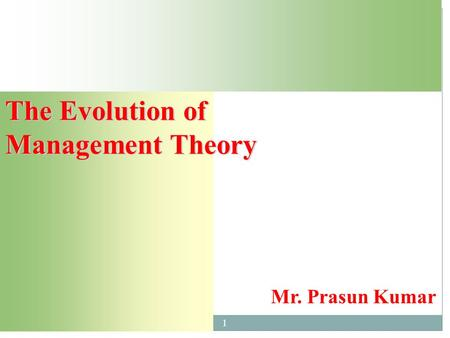 The Evolution of Management Theory Mr. Prasun Kumar 1.