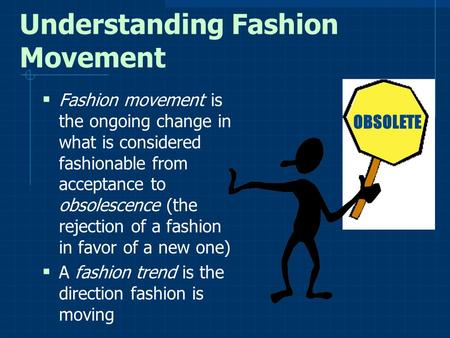 Understanding Fashion Movement  Fashion movement is the ongoing change in what is considered fashionable from acceptance to obsolescence (the rejection.