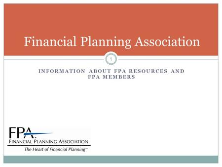 INFORMATION ABOUT FPA RESOURCES AND FPA MEMBERS Financial Planning Association 1.