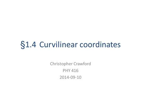 §1.4 Curvilinear coordinates Christopher Crawford PHY 416 2014-09-10.