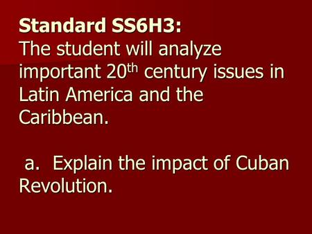 Standard SS6H3: The student will analyze important 20 th century issues in Latin America and the Caribbean. a. Explain the impact of Cuban Revolution.