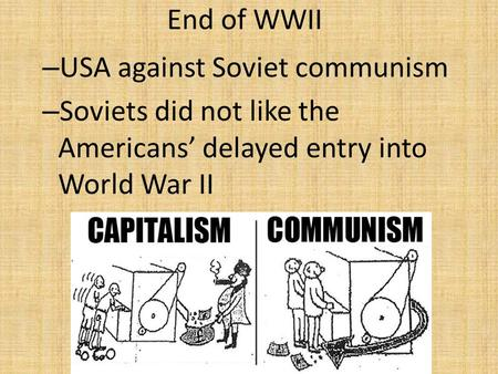 End of WWII – USA against Soviet communism – Soviets did not like the Americans' delayed entry into World War II.