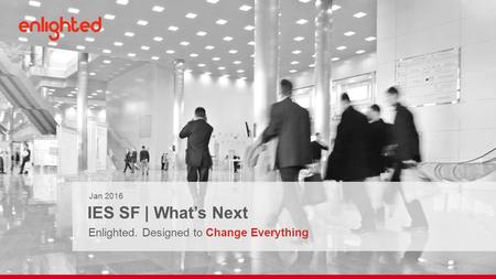 Jan 2016 IES SF | What's Next Enlighted. Designed to Change Everything.