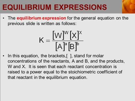 EQUILIBRIUM EXPRESSIONS The equilibrium expression for the general equation on the previous slide is written as follows: In this equation, the brackets,[