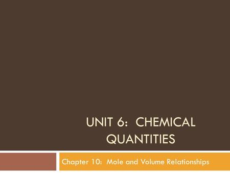 UNIT 6: CHEMICAL QUANTITIES Chapter 10: Mole and Volume Relationships.