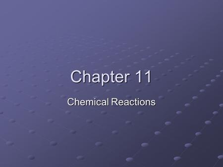 Chapter 11 Chemical Reactions. 11.1 Chemical Reactions Reactants: starting material in a chemical reaction Products: substance formed in a chemical reaction.