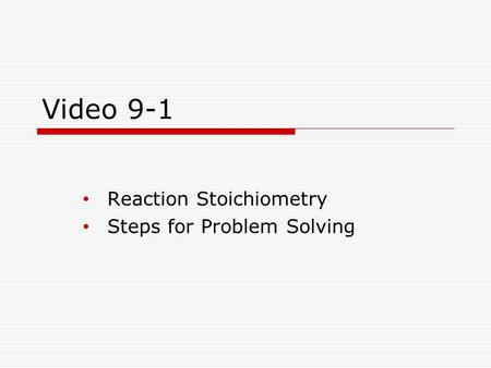 Video 9-1 Reaction Stoichiometry Steps for Problem Solving.