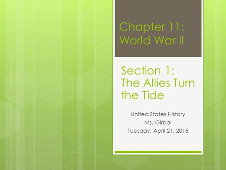 Chapter 11: World War II United States History Ms. Girbal Tuesday, April 21, 2015 Section 1: The Allies Turn the Tide.