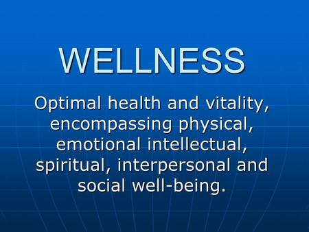 WELLNESS Optimal health and vitality, encompassing physical, emotional intellectual, spiritual, interpersonal and social well-being.